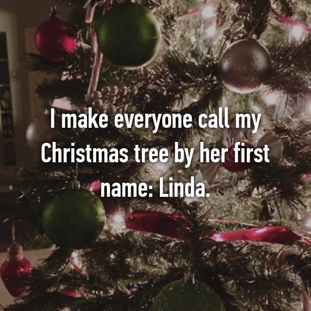 I make everyone call my Christmas tree by her first name: Linda.
