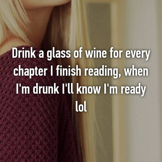 Drink a glass of wine for every chapter I finish reading, when I'm drunk I'll know I'm ready lol