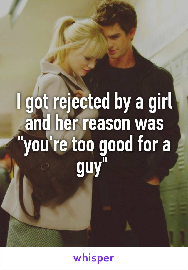 """I got rejected by a girl and her reason was """"you're too good for a guy"""""""