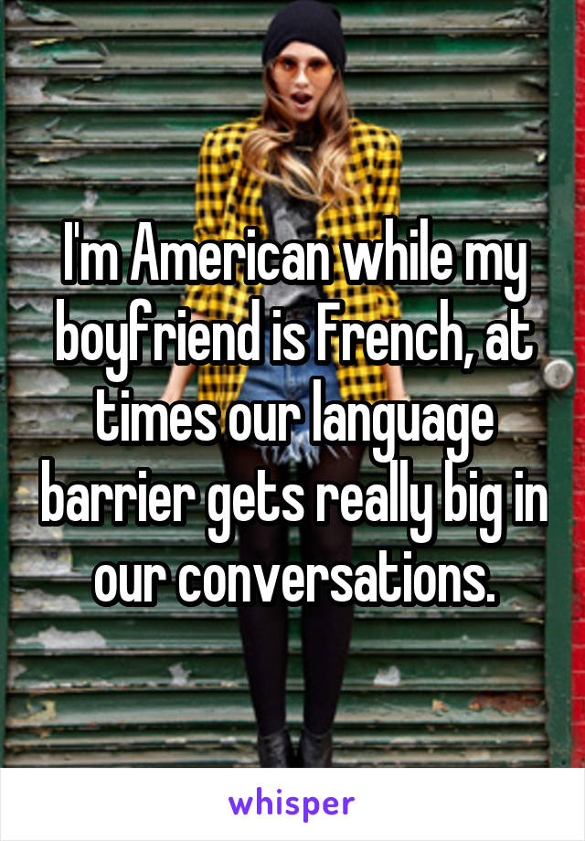 I'm American while my boyfriend is French, at times our language barrier gets really big in our conversations.