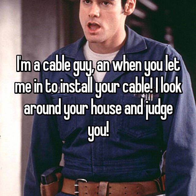 I'm a cable guy, an when you let me in to install your cable! I look around your house and judge you!