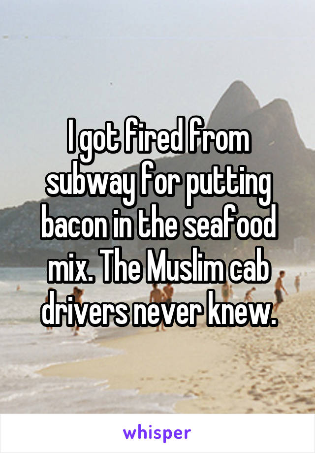 I got fired from subway for putting bacon in the seafood mix. The Muslim cab drivers never knew.