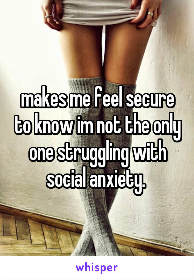 makes me feel secure to know im not the only one struggling with social anxiety.