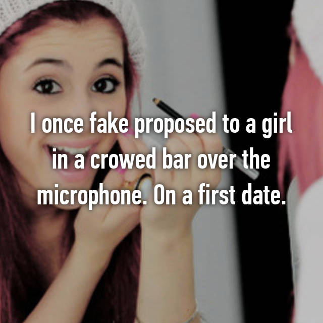 I once fake proposed to a girl in a crowed bar over the microphone. On a first date.