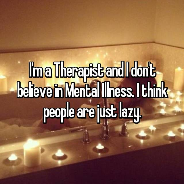I'm a Therapist and I don't believe in Mental Illness. I think people are just lazy.