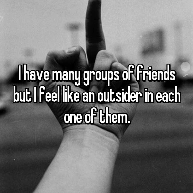 I have many groups of friends but I feel like an outsider in each one of them.