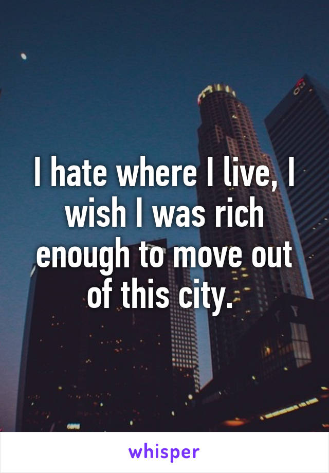 I Hate Where I Live I Wish I Was Rich Enough To Move Out Of This