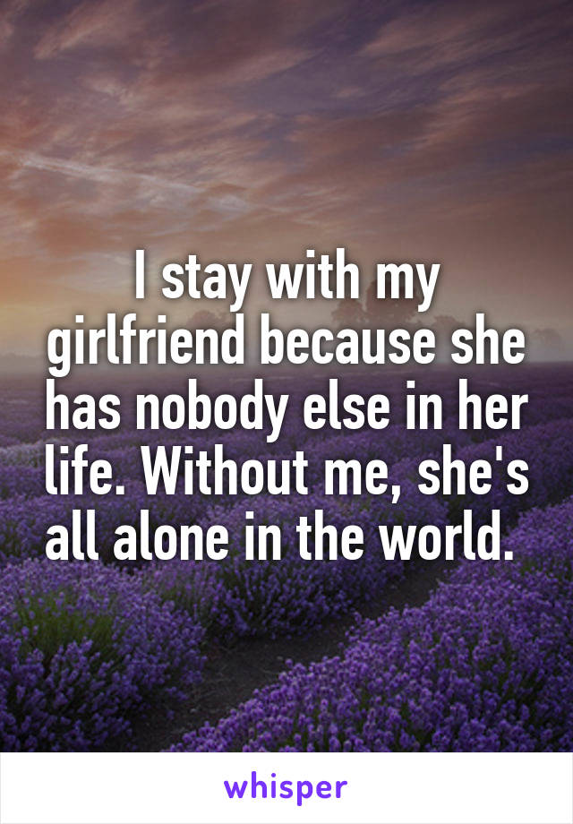 I stay with my girlfriend because she has nobody else in her life. Without me, she's all alone in the world.