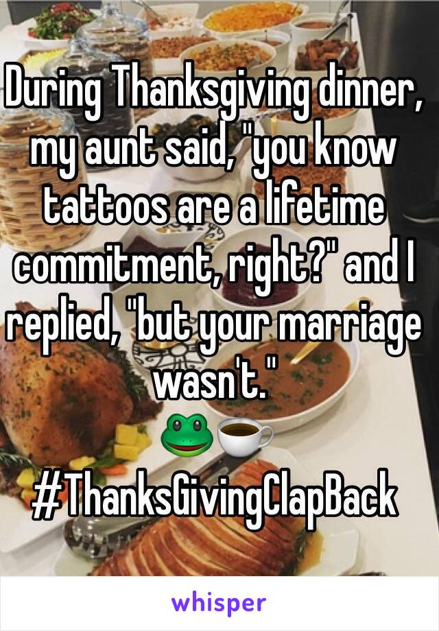 """During Thanksgiving dinner, my aunt said, """"you know tattoos are a lifetime commitment, right?"""" and I replied, """"but your marriage wasn't.""""  🐸☕️ #ThanksGivingClapBack"""