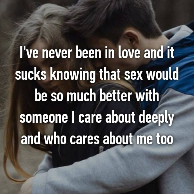 I've never been in love and it sucks knowing that sex would be so much better with someone I care about deeply and who cares about me too