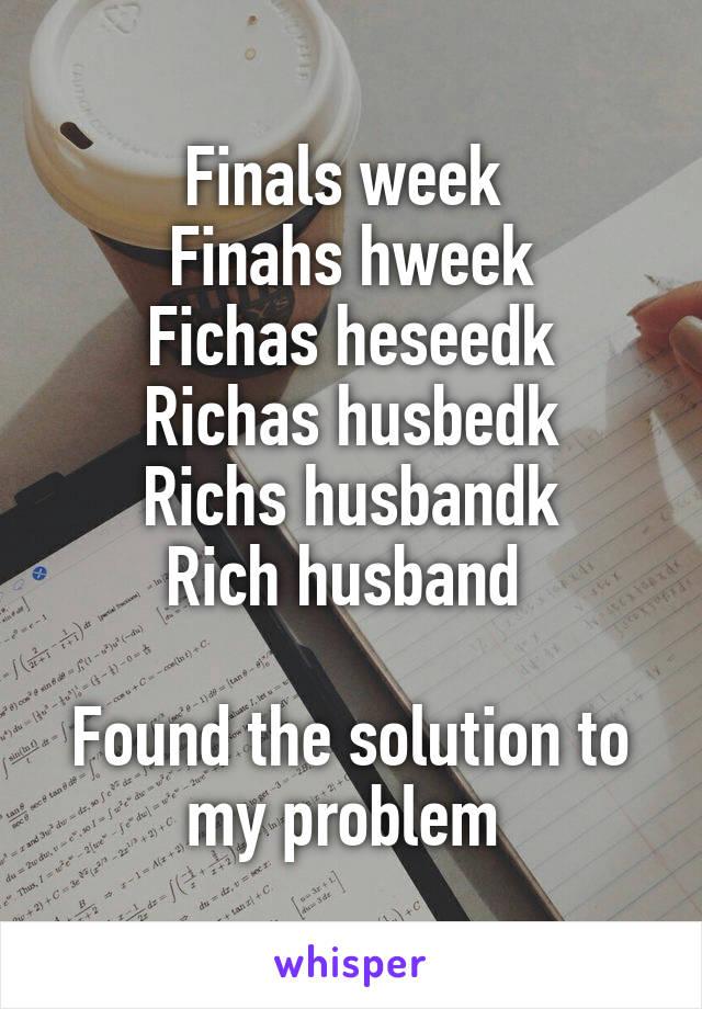 Finals week  Finahs hweek Fichas heseedk Richas husbedk Richs husbandk Rich husband   Found the solution to my problem