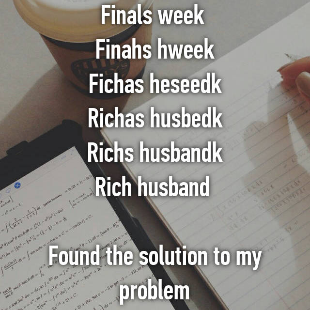 Finals week  Finahs hweek Fichas heseedk Richas husbedk Richs husbandk Rich husband   Found the solution to my problem