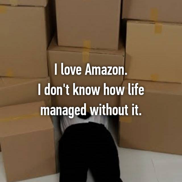 I love Amazon. I don't know how life managed without it.