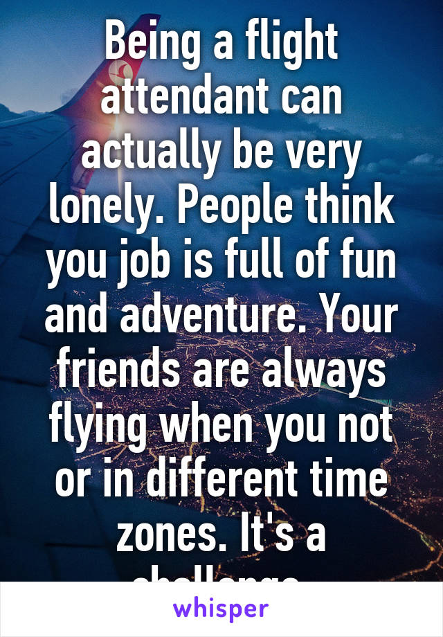 Being a flight attendant can actually be very lonely. People ...