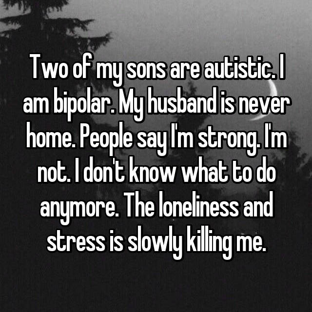 Two of my sons are autistic. I am bipolar. My husband is never home. People say I'm strong. I'm not. I don't know what to do anymore. The loneliness and stress is slowly killing me.