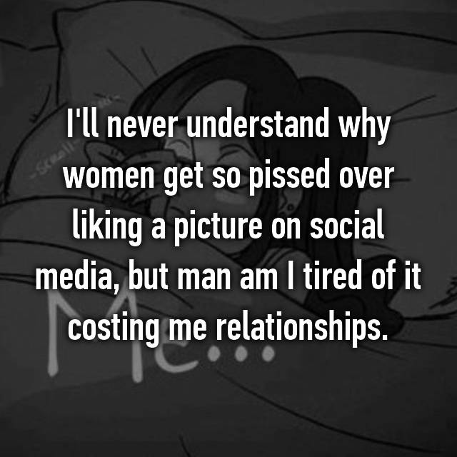 I'll never understand why women get so pissed over liking a picture on social media, but man am I tired of it costing me relationships.