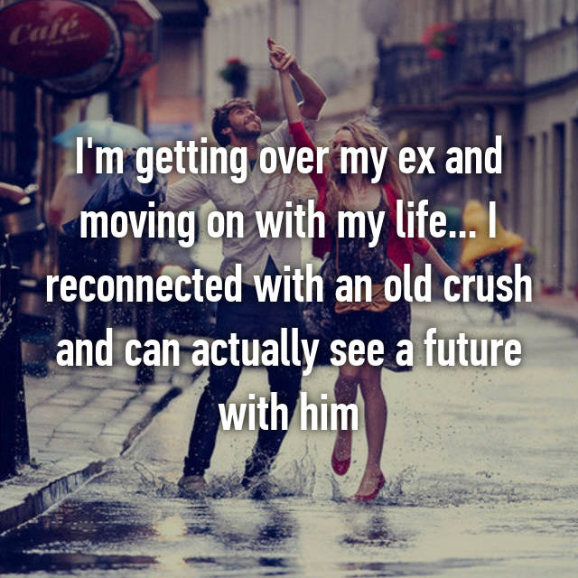 I'm getting over my ex and moving on with my life... I reconnected with an old crush and can actually see a future with him