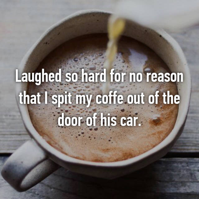 Laughed so hard for no reason that I spit my coffe out of the door of his car.