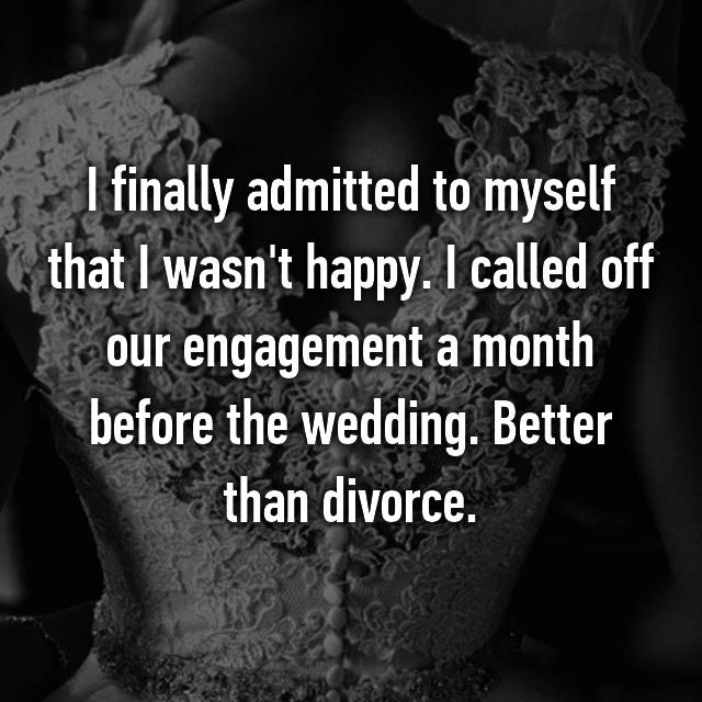 I finally admitted to myself that I wasn't happy. I called off our engagement a month before the wedding. Better than divorce.