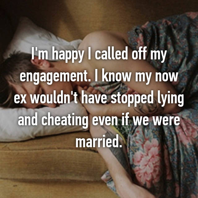 I'm happy I called off my engagement. I know my now ex wouldn't have stopped lying and cheating even if we were married.