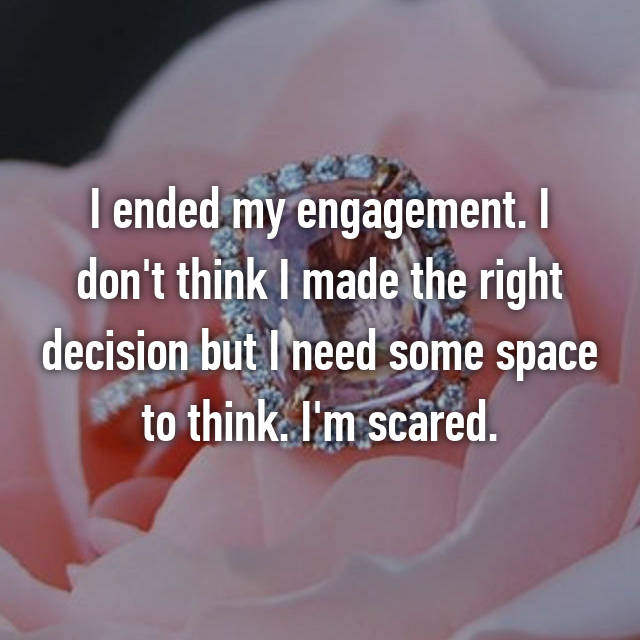 I ended my engagement. I don't think I made the right decision but I need some space to think. I'm scared.