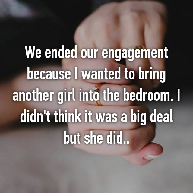 We ended our engagement because I wanted to bring another girl into the bedroom. I didn't think it was a big deal but she did..