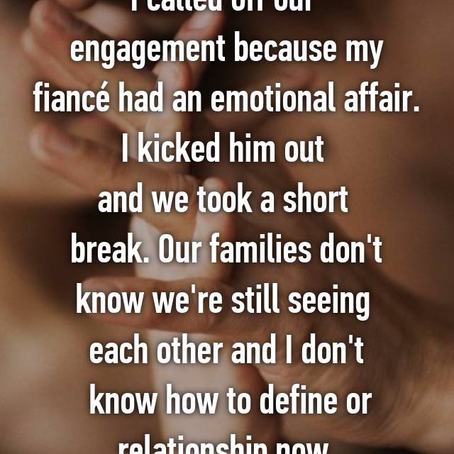 I called off our  engagement because my fiancé had an emotional affair. I kicked him out  and we took a short  break. Our families don't know we're still seeing  each other and I don't  know how to define or relationship now.
