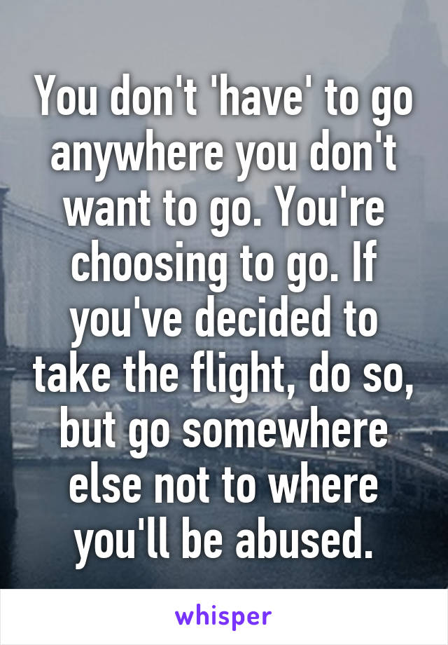 393e8f44d64 You don't 'have' to go anywhere you don't want to go. You're choosing ...