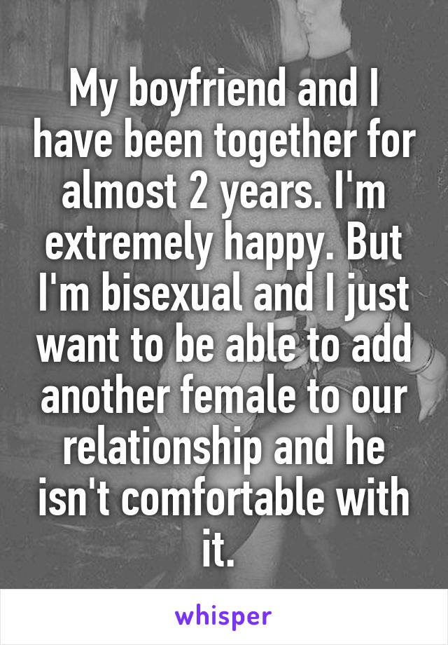 My boyfriend and I have been together for almost 2 years. I'm extremely happy. But I'm bisexual and I just want to be able to add another female to our relationship and he isn't comfortable with it.