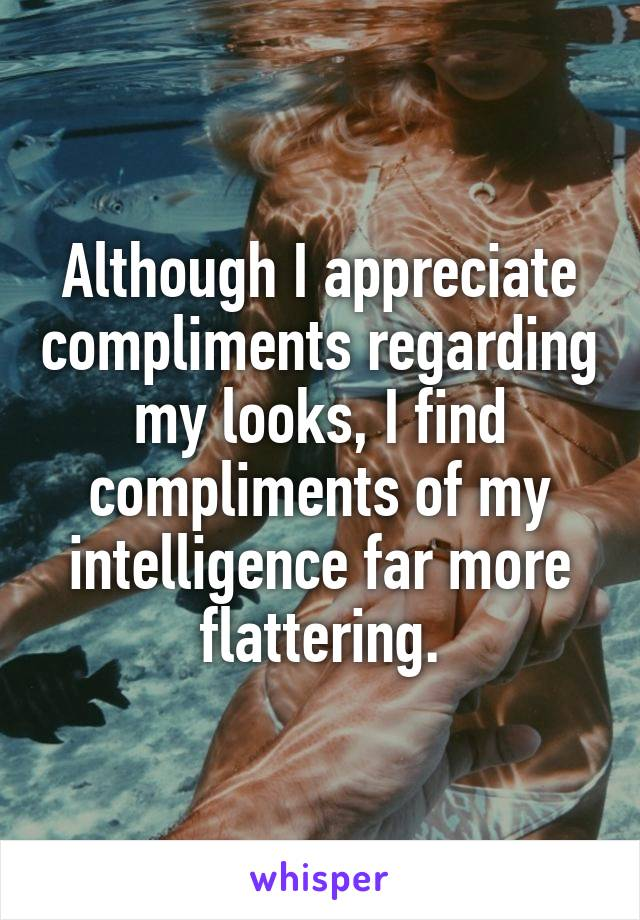 Although I appreciate compliments regarding my looks, I find compliments of my intelligence far more flattering.
