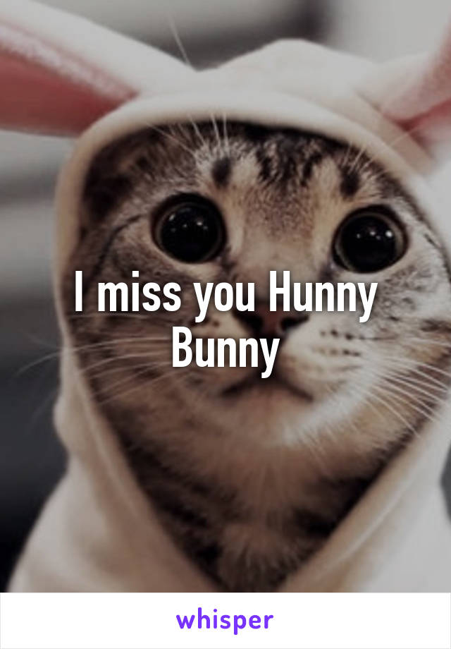 I miss you hunny