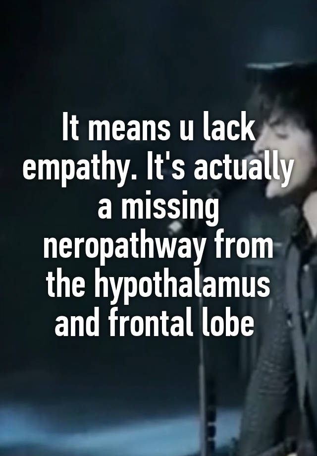 It means u lack empathy. It's actually a missing neropathway from the  hypothalamus and frontal lobe