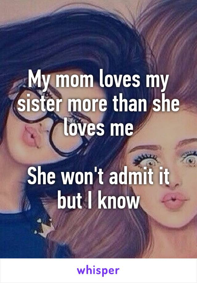 my mom loves my sister more