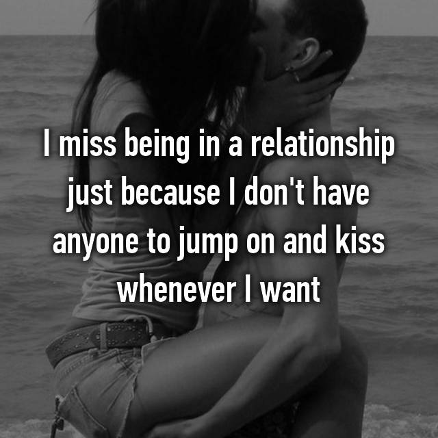 I miss being in a relationship just because I don't have anyone to jump on and kiss whenever I want