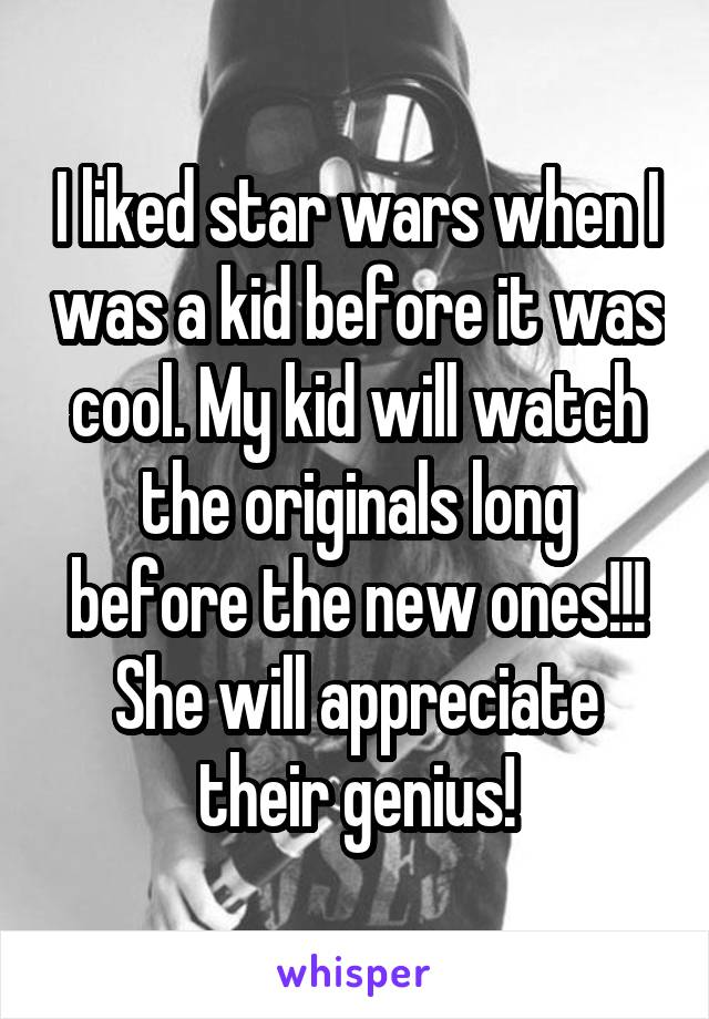 I liked star wars when I was a kid before it was cool. My kid will watch the originals long before the new ones!!! She will appreciate their genius!