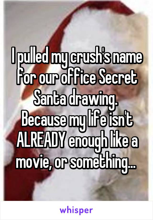 I pulled my crush's name for our office Secret Santa drawing.  Because my life isn't ALREADY enough like a movie, or something...