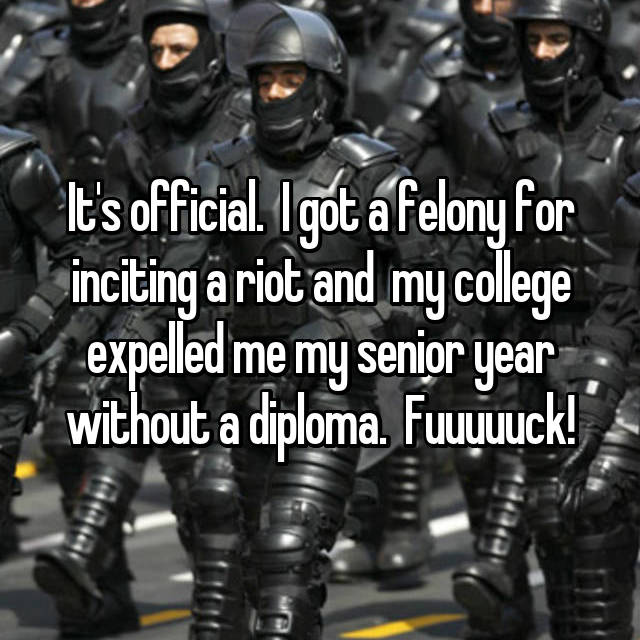 It's official.  I got a felony for inciting a riot and  my college expelled me my senior year without a diploma.  Fuuuuuck!