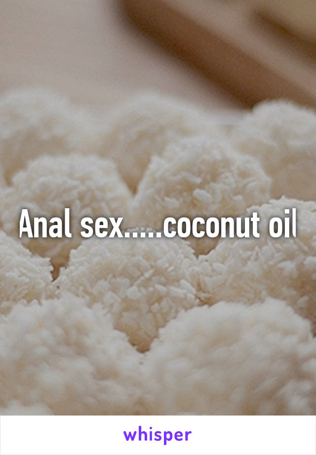 Coconut oil for anal sex