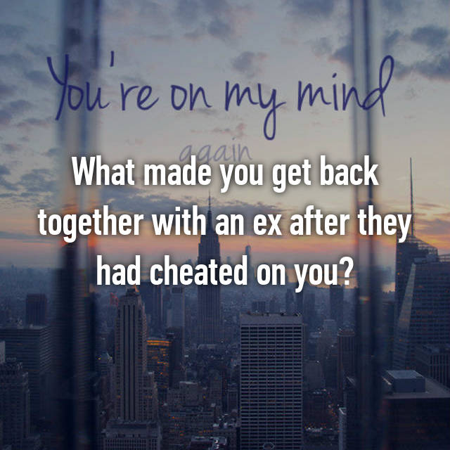 What made you get back together with an ex after they had cheated on you?