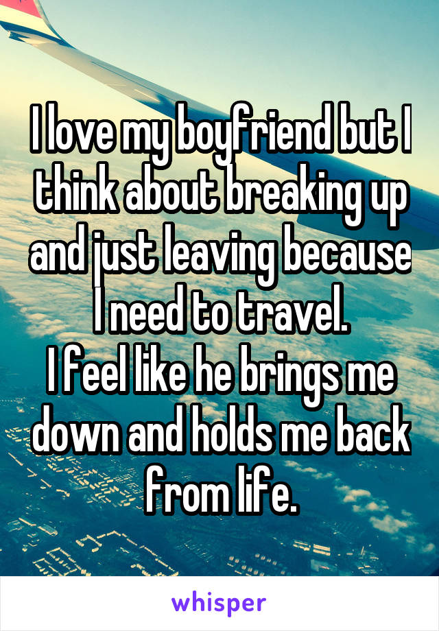 I love my boyfriend but I think about breaking up and just leaving because I need to travel. I feel like he brings me down and holds me back from life.