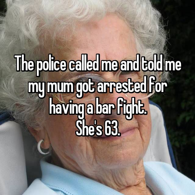The police called me and told me my mum got arrested for having a bar fight. She's 63.