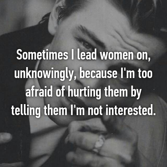 Sometimes I lead women on, unknowingly, because I'm too afraid of hurting them by telling them I'm not interested.