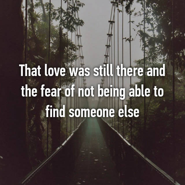 That love was still there and the fear of not being able to find someone else