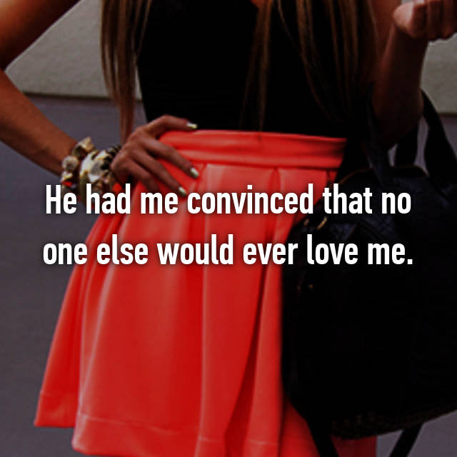 He had me convinced that no one else would ever love me.