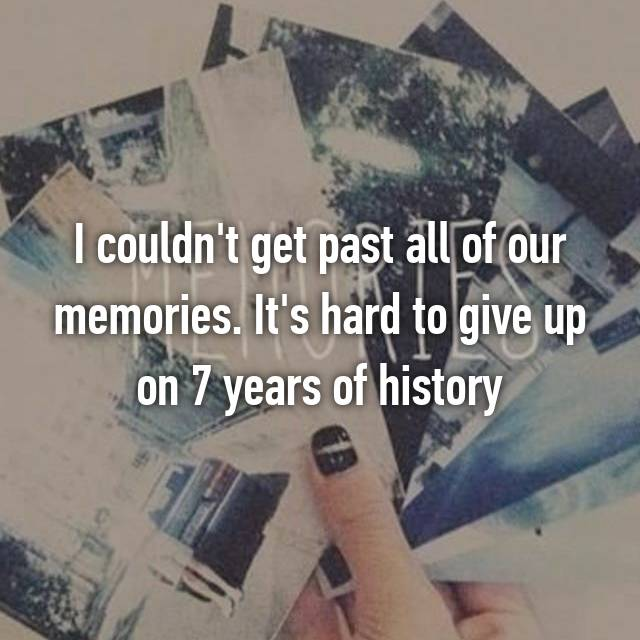 I couldn't get past all of our memories. It's hard to give up on 7 years of history