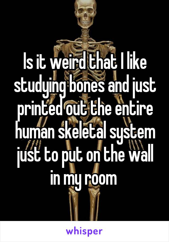 Is it weird that I like studying bones and just printed out the entire human skeletal system just to put on the wall in my room