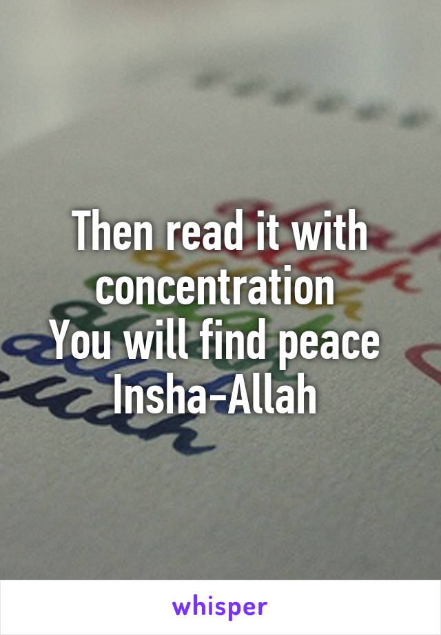 Then read it with concentration You will find peace Insha-Allah