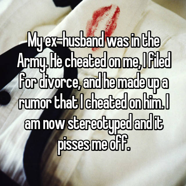My ex-husband was in the Army. He cheated on me, I filed for divorce, and he made up a rumor that I cheated on him. I am now stereotyped and it pisses me off. 😡