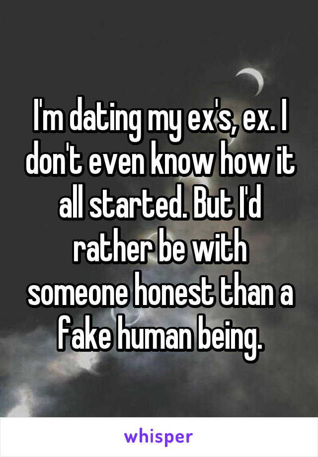 I'm dating my ex's, ex. I don't even know how it all started. But I'd rather be with someone honest than a fake human being.