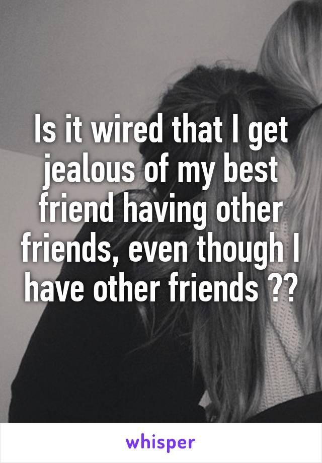 Friend jealous of other friends